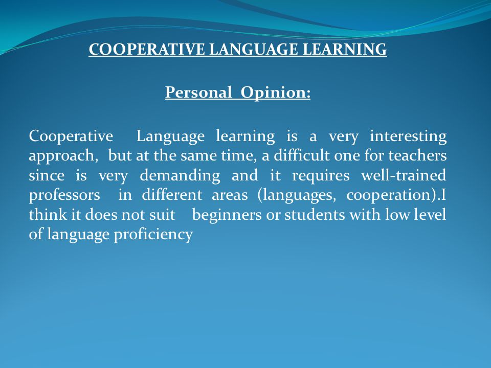 COOPERATIVE LANGUAGE LEARNING Personal Opinion: Cooperative Language learning is a very interesting approach, but at the same time, a difficult one for teachers since is very demanding and it requires well-trained professors in different areas (languages, cooperation).I think it does not suit beginners or students with low level of language proficiency