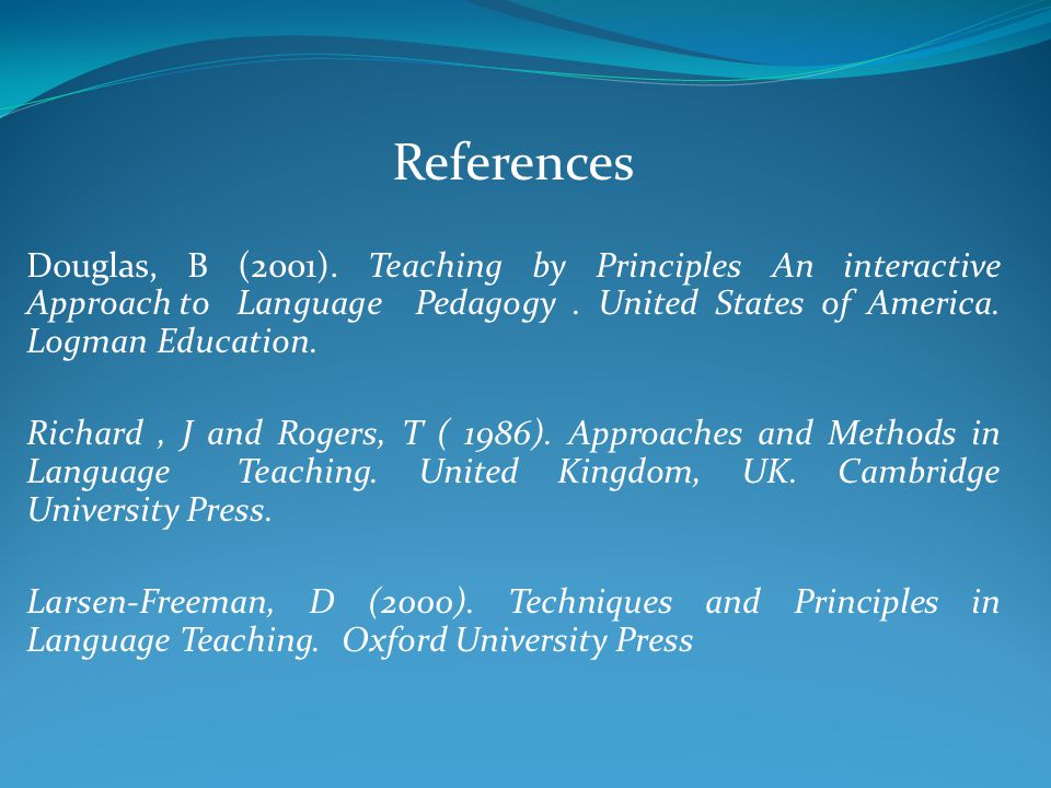References Douglas, B (2001). Teaching by Principles An interactive Approach to Language Pedagogy.