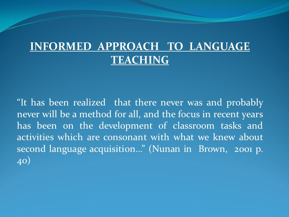 INFORMED APPROACH TO LANGUAGE TEACHING It has been realized that there never was and probably never will be a method for all, and the focus in recent years has been on the development of classroom tasks and activities which are consonant with what we knew about second language acquisition… (Nunan in Brown, 2001 p.