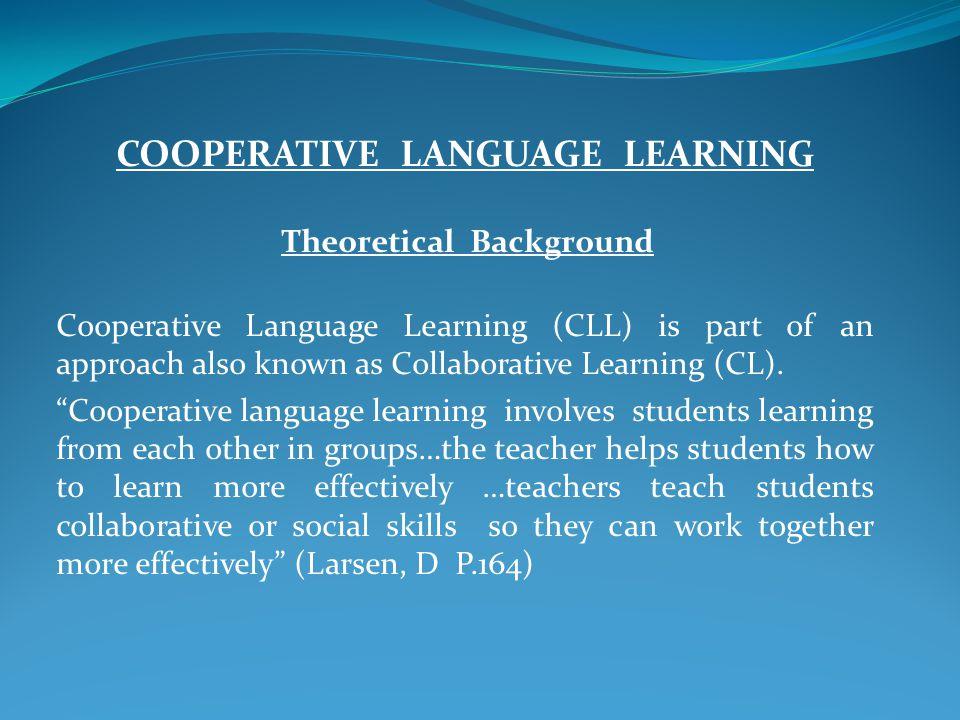COOPERATIVE LANGUAGE LEARNING Theoretical Background Cooperative Language Learning (CLL) is part of an approach also known as Collaborative Learning (CL).