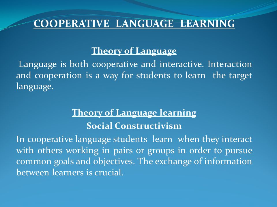 COOPERATIVE LANGUAGE LEARNING Theory of Language Language is both cooperative and interactive.