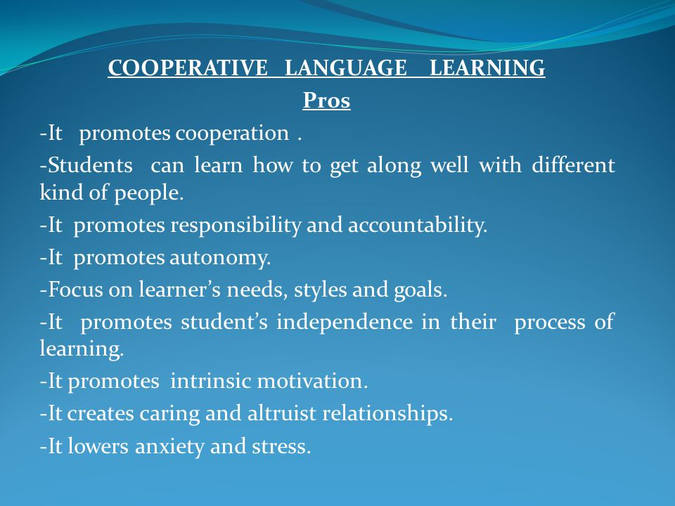 COOPERATIVE LANGUAGE LEARNING Pros -It promotes cooperation. -Students can learn how to get along well with different kind of people. -It promotes res