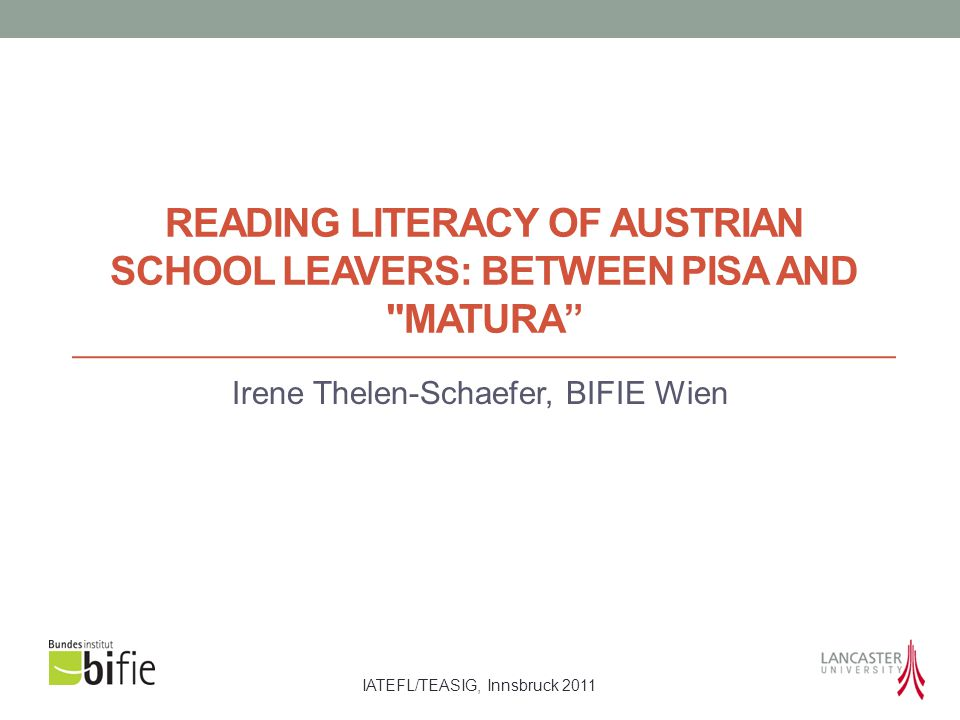 IATEFL/TEASIG, Innsbruck 2011 READING LITERACY OF AUSTRIAN SCHOOL LEAVERS: BETWEEN PISA AND