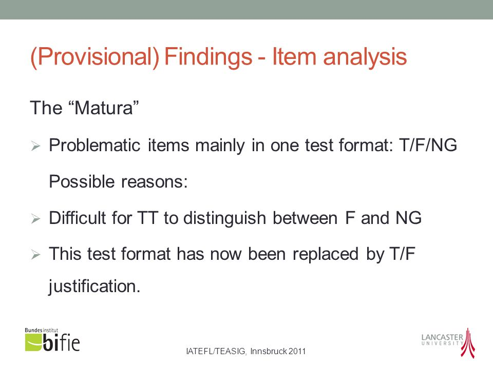 IATEFL/TEASIG, Innsbruck 2011 (Provisional) Findings - Item analysis The Matura  Problematic items mainly in one test format: T/F/NG Possible reasons:  Difficult for TT to distinguish between F and NG  This test format has now been replaced by T/F justification.