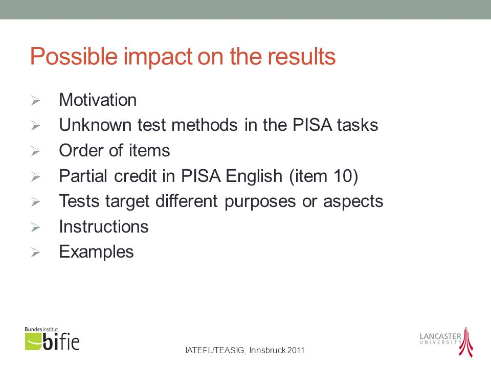 IATEFL/TEASIG, Innsbruck 2011 Possible impact on the results  Motivation  Unknown test methods in the PISA tasks  Order of items  Partial credit in PISA English (item 10)  Tests target different purposes or aspects  Instructions  Examples