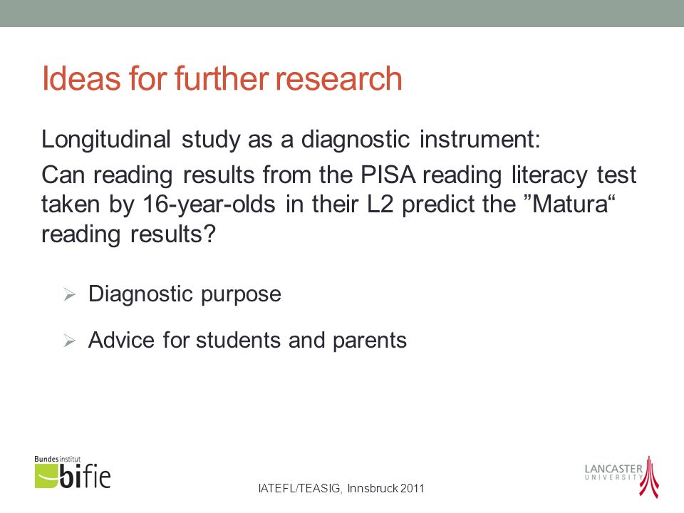 IATEFL/TEASIG, Innsbruck 2011 Ideas for further research Longitudinal study as a diagnostic instrument: Can reading results from the PISA reading lite