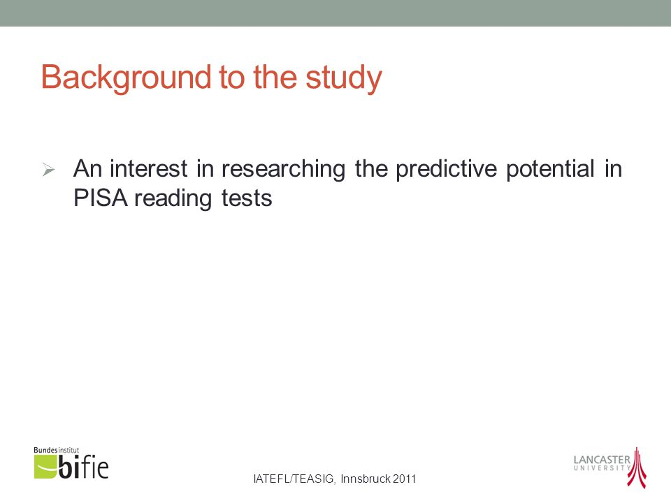 IATEFL/TEASIG, Innsbruck 2011 Background to the study  An interest in researching the predictive potential in PISA reading tests