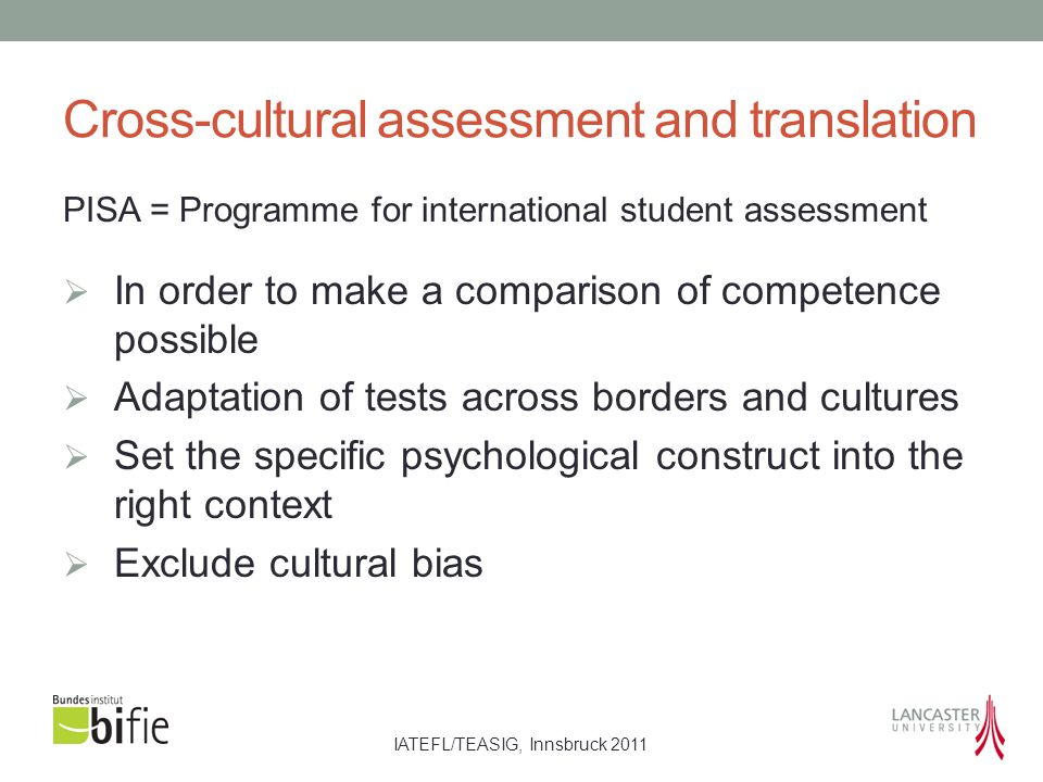 IATEFL/TEASIG, Innsbruck 2011 Cross-cultural assessment and translation PISA = Programme for international student assessment  In order to make a comparison of competence possible  Adaptation of tests across borders and cultures  Set the specific psychological construct into the right context  Exclude cultural bias