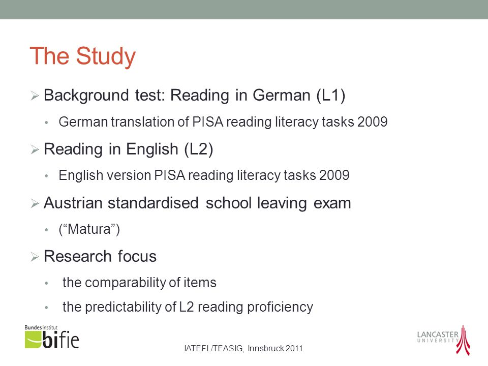 IATEFL/TEASIG, Innsbruck 2011 The Study  Background test: Reading in German (L1) German translation of PISA reading literacy tasks 2009  Reading in English (L2) English version PISA reading literacy tasks 2009  Austrian standardised school leaving exam ( Matura )  Research focus the comparability of items the predictability of L2 reading proficiency