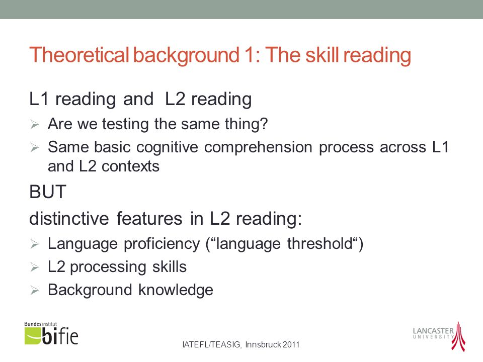 IATEFL/TEASIG, Innsbruck 2011 Theoretical background 2: The learner Learning to read: L1/L2 differences L1 Learner  Young learner  Oral skills developed before starting reading  Learning to read and write at the same time  Large knowledge of linguistic structures and vocabulary L2 Learner  Cognitively mature  They are L1 literate, but: they have not developed L2 oral comprehension yet  different starting point in L2 reading  L2 reading processes occur in a dual- language system