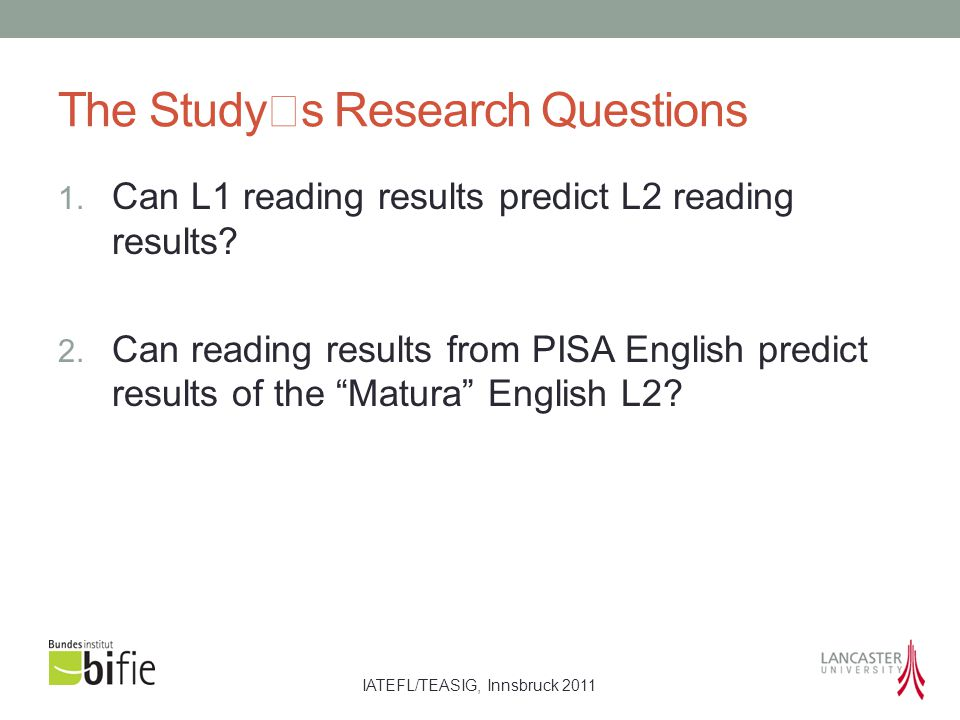 IATEFL/TEASIG, Innsbruck 2011 The Studys Research Questions 1. Can L1 reading results predict L2 reading results? 2. Can reading results from PISA Eng