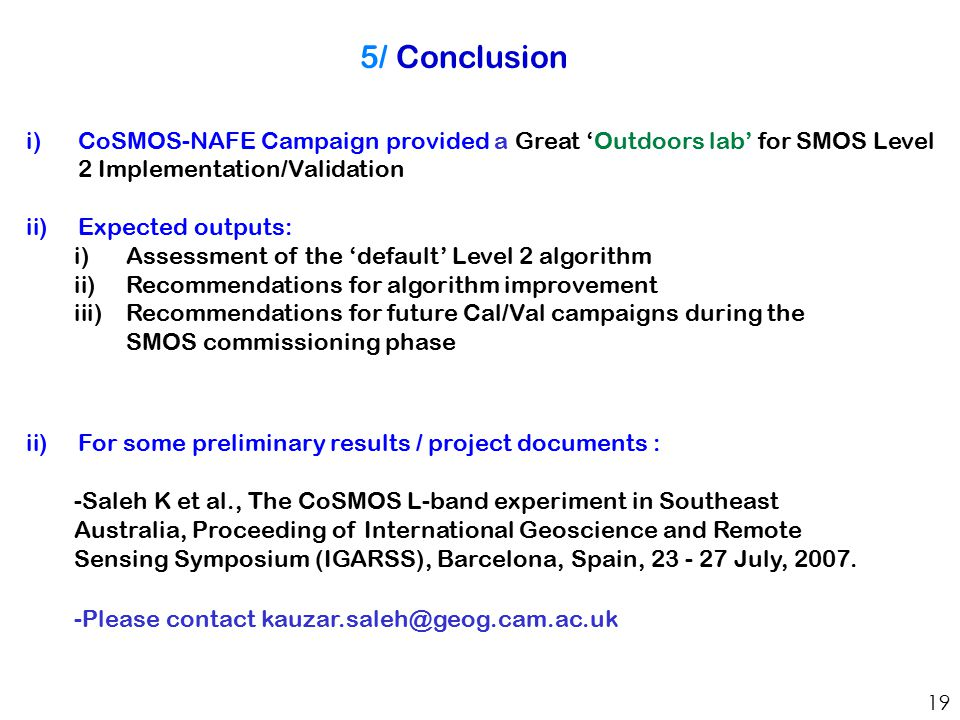 5/ Conclusion 19 i)CoSMOS-NAFE Campaign provided a Great 'Outdoors lab' for SMOS Level 2 Implementation/Validation ii)Expected outputs: i)Assessment of the 'default' Level 2 algorithm ii)Recommendations for algorithm improvement iii)Recommendations for future Cal/Val campaigns during the SMOS commissioning phase ii)For some preliminary results / project documents : -Saleh K et al., The CoSMOS L-band experiment in Southeast Australia, Proceeding of International Geoscience and Remote Sensing Symposium (IGARSS), Barcelona, Spain, 23 - 27 July, 2007.