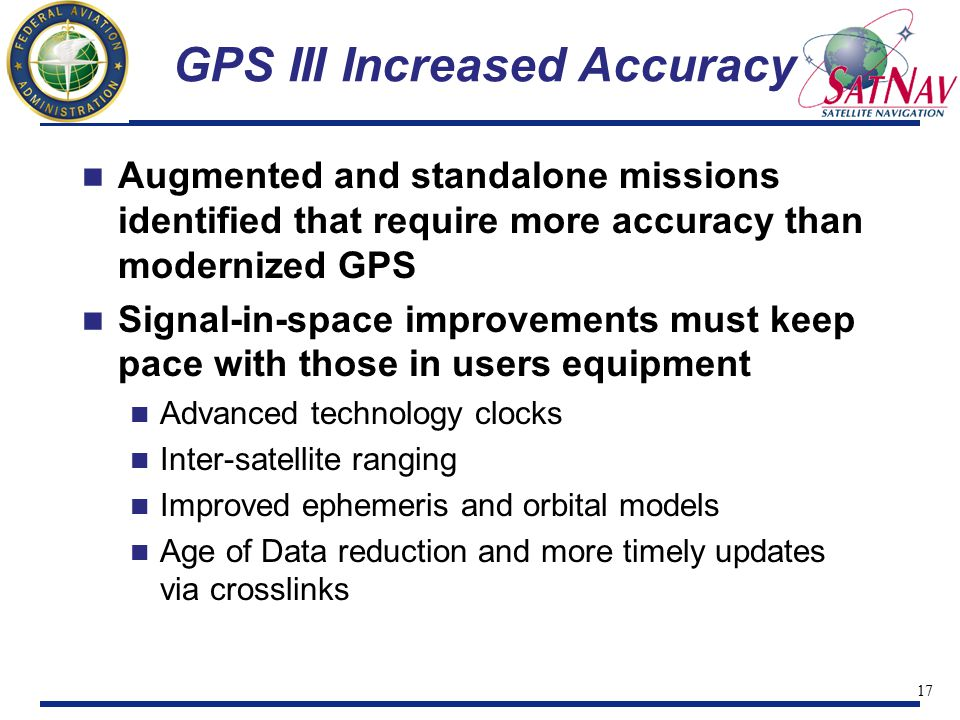 17 GPS III Increased Accuracy Augmented and standalone missions identified that require more accuracy than modernized GPS Signal-in-space improvements must keep pace with those in users equipment Advanced technology clocks Inter-satellite ranging Improved ephemeris and orbital models Age of Data reduction and more timely updates via crosslinks