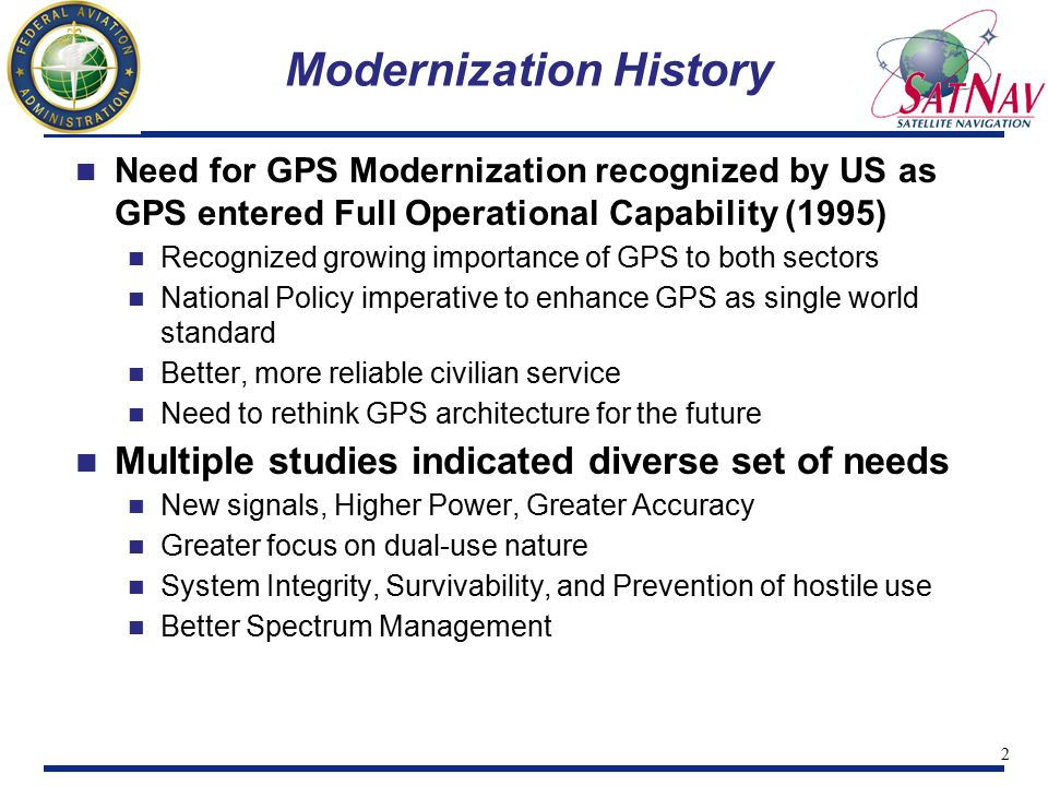 2 Need for GPS Modernization recognized by US as GPS entered Full Operational Capability (1995) Recognized growing importance of GPS to both sectors National Policy imperative to enhance GPS as single world standard Better, more reliable civilian service Need to rethink GPS architecture for the future Multiple studies indicated diverse set of needs New signals, Higher Power, Greater Accuracy Greater focus on dual-use nature System Integrity, Survivability, and Prevention of hostile use Better Spectrum Management Modernization History