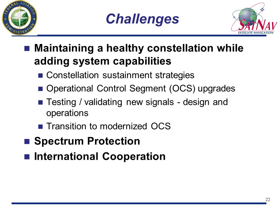 22 Challenges Maintaining a healthy constellation while adding system capabilities Constellation sustainment strategies Operational Control Segment (OCS) upgrades Testing / validating new signals - design and operations Transition to modernized OCS Spectrum Protection International Cooperation