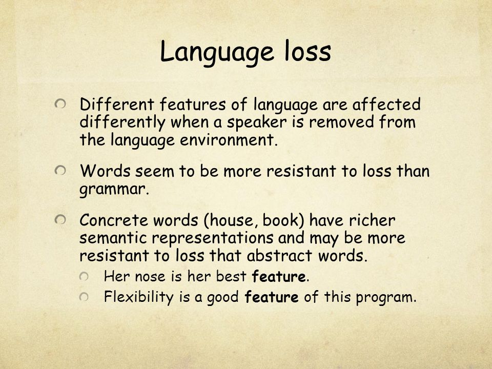 Language loss Different features of language are affected differently when a speaker is removed from the language environment. Words seem to be more r