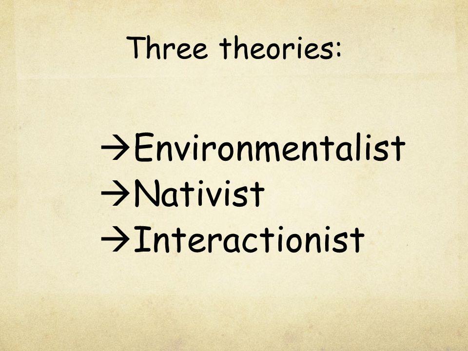 Three theories:  Environmentalist  Nativist  Interactionist
