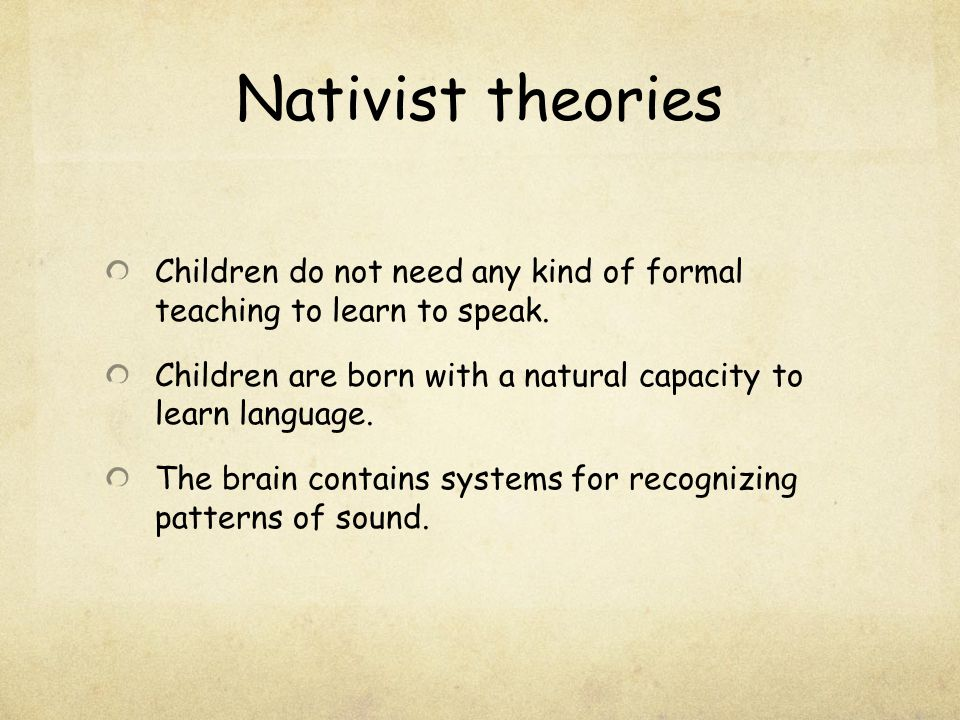 Nativist theories Children do not need any kind of formal teaching to learn to speak. Children are born with a natural capacity to learn language. The