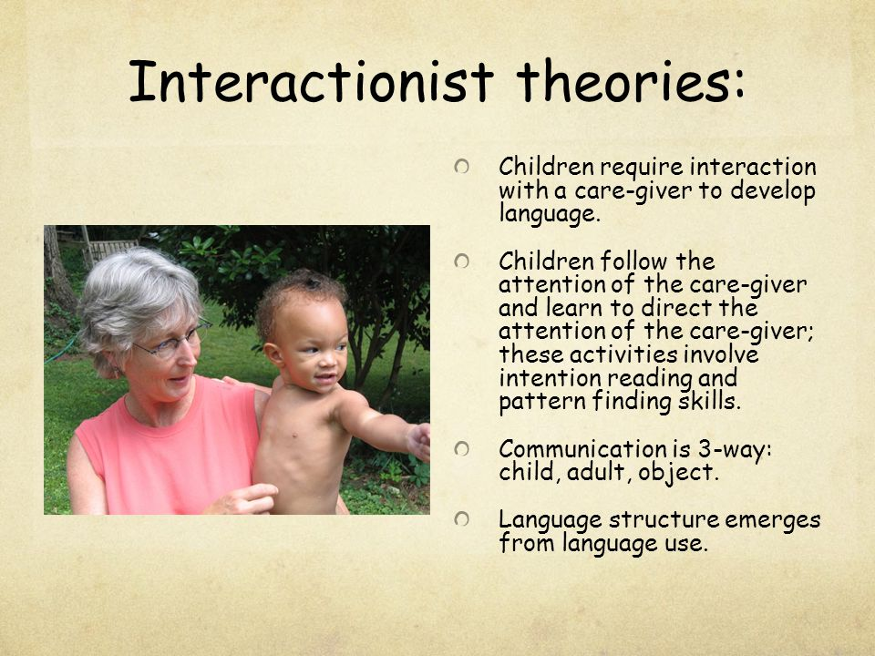 Interactionist theories: Children require interaction with a care-giver to develop language. Children follow the attention of the care-giver and learn