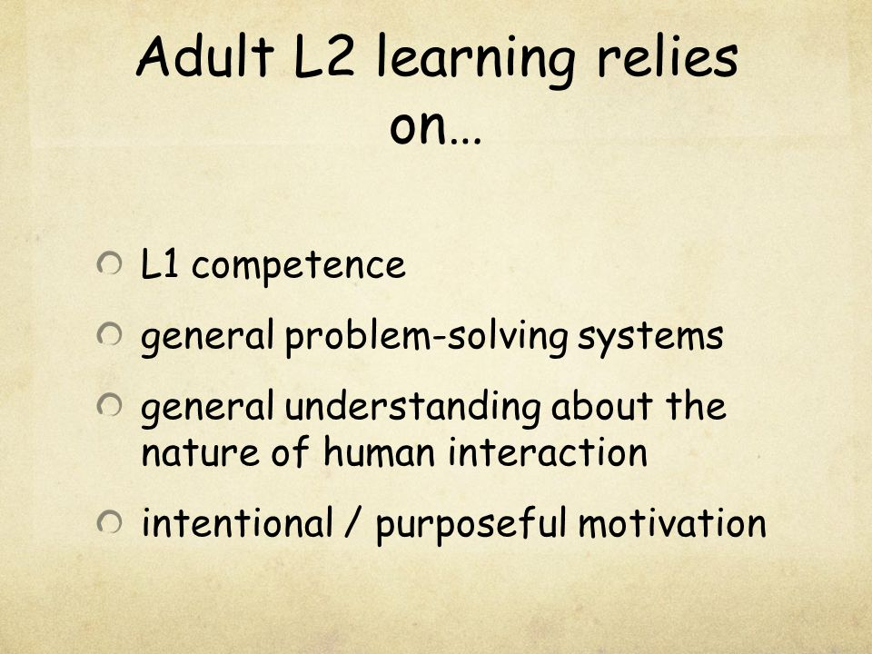Adult L2 learning relies on… L1 competence general problem-solving systems general understanding about the nature of human interaction intentional / p