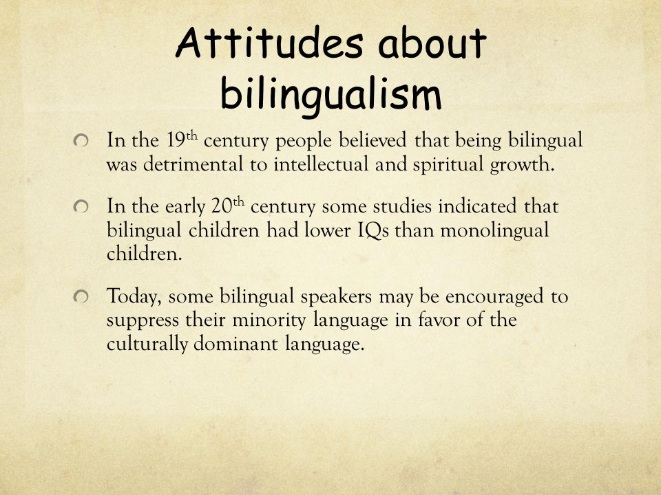 Attitudes about bilingualism In the 19 th century people believed that being bilingual was detrimental to intellectual and spiritual growth. In the ea