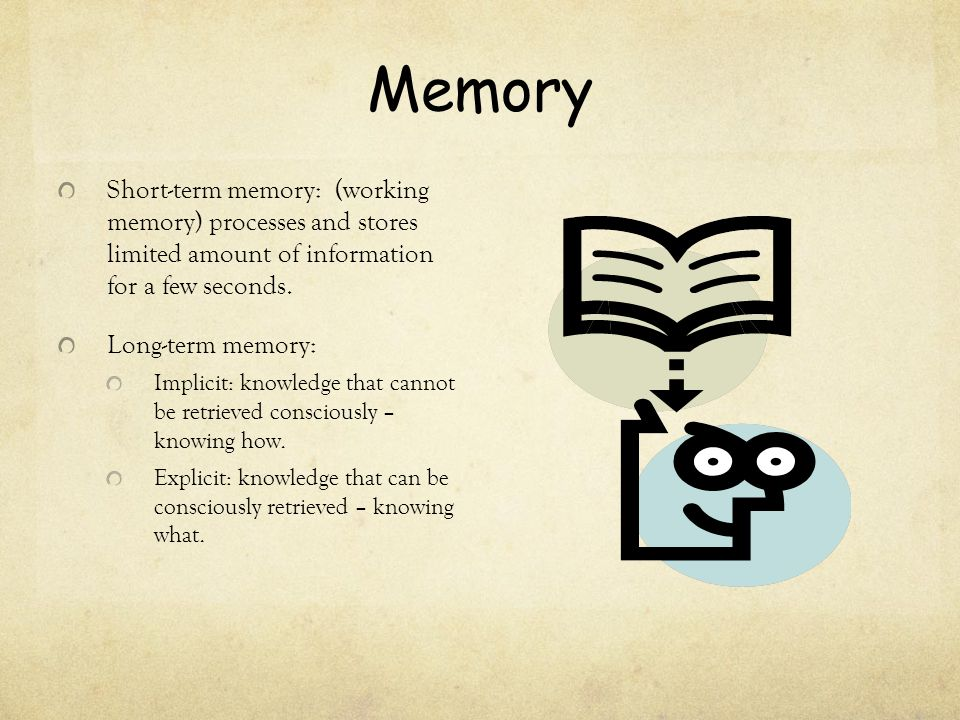 Memory Short-term memory: (working memory) processes and stores limited amount of information for a few seconds. Long-term memory: Implicit: knowledge