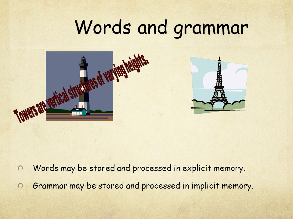 Words and grammar Words may be stored and processed in explicit memory. Grammar may be stored and processed in implicit memory.