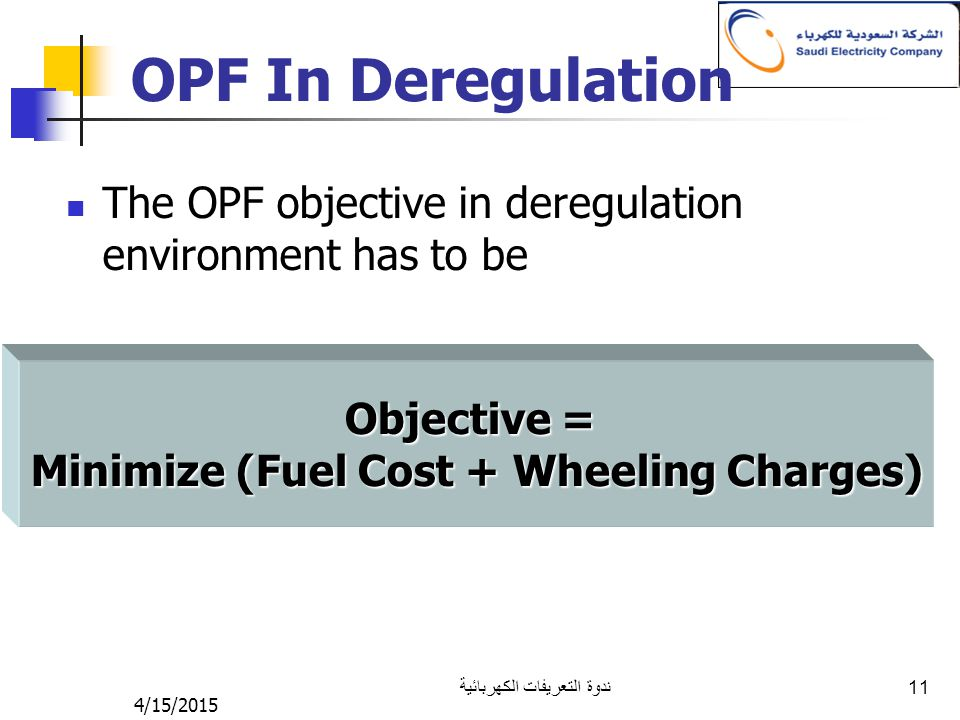 4/15/2015 ندوة التعريفات الكهربائية 11 OPF In Deregulation Objective = Minimize (Fuel Cost + Wheeling Charges) The OPF objective in deregulation environment has to be