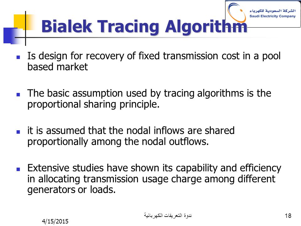 4/15/2015 ندوة التعريفات الكهربائية 18 Bialek Tracing Algorithm Is design for recovery of fixed transmission cost in a pool based market The basic assumption used by tracing algorithms is the proportional sharing principle.