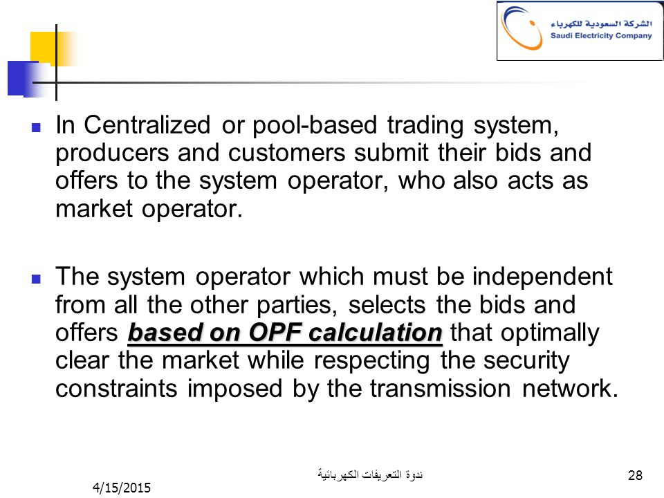 4/15/2015 ندوة التعريفات الكهربائية 28 In Centralized or pool-based trading system, producers and customers submit their bids and offers to the system operator, who also acts as market operator.