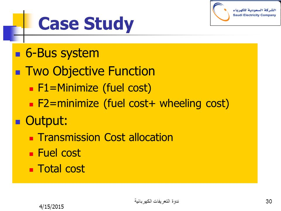 4/15/2015 ندوة التعريفات الكهربائية 30 Case Study 6-Bus system Two Objective Function F1=Minimize (fuel cost) F2=minimize (fuel cost+ wheeling cost) Output: Transmission Cost allocation Fuel cost Total cost