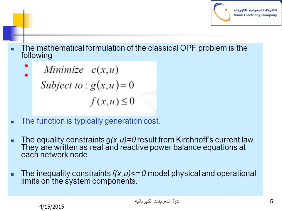 4/15/2015 ندوة التعريفات الكهربائية 5 The mathematical formulation of the classical OPF problem is the following Minimize c(x,u) Subject to : g(x,u)=0 The function is typically generation cost.