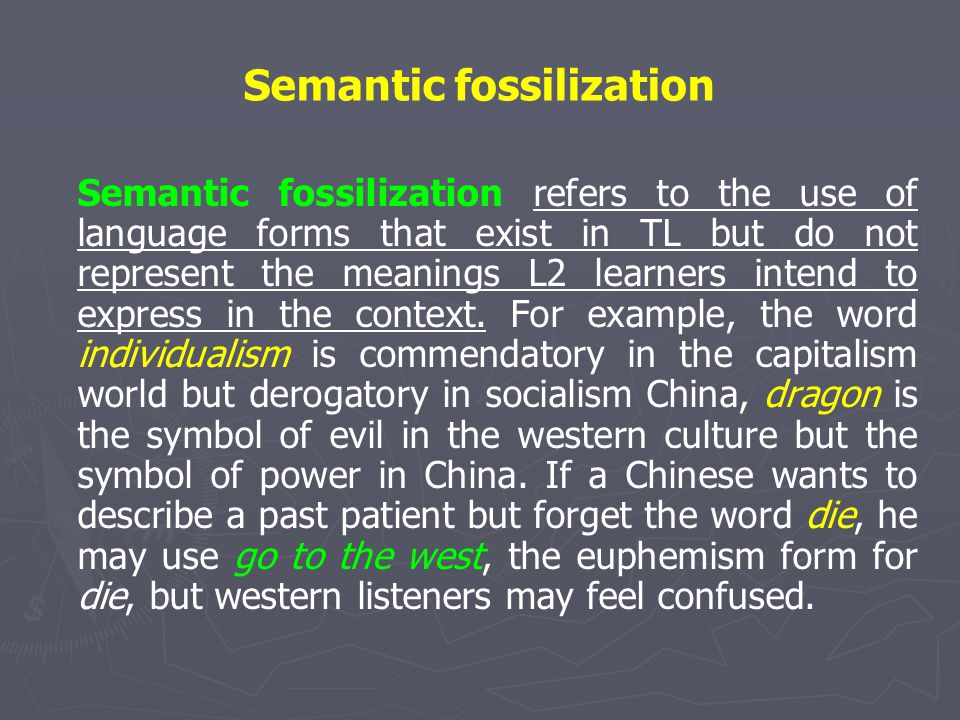 Semantic fossilization Semantic fossilization refers to the use of language forms that exist in TL but do not represent the meanings L2 learners inten
