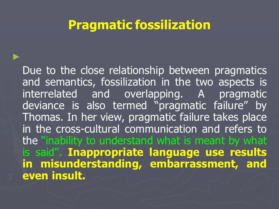 Pragmatic fossilization ► ► Due to the close relationship between pragmatics and semantics, fossilization in the two aspects is interrelated and overl