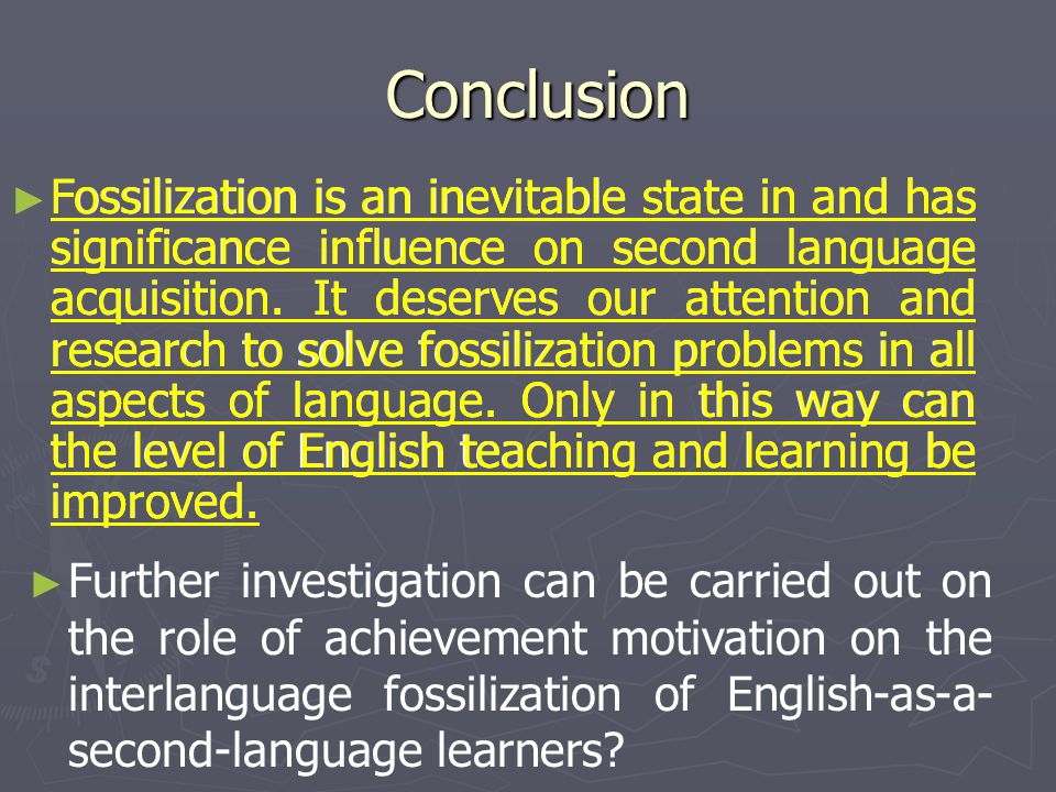 Conclusion Conclusion ► ► Fossilization is an inevitable state in and has significance influence on second language acquisition. It deserves our atten