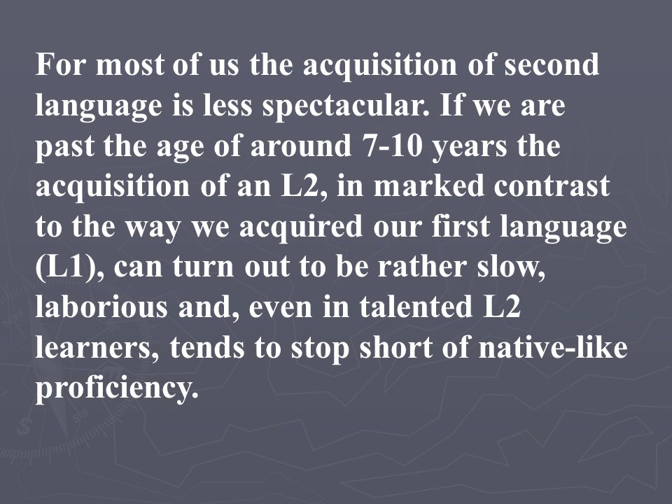 For most of us the acquisition of second language is less spectacular. If we are past the age of around 7-10 years the acquisition of an L2, in marked