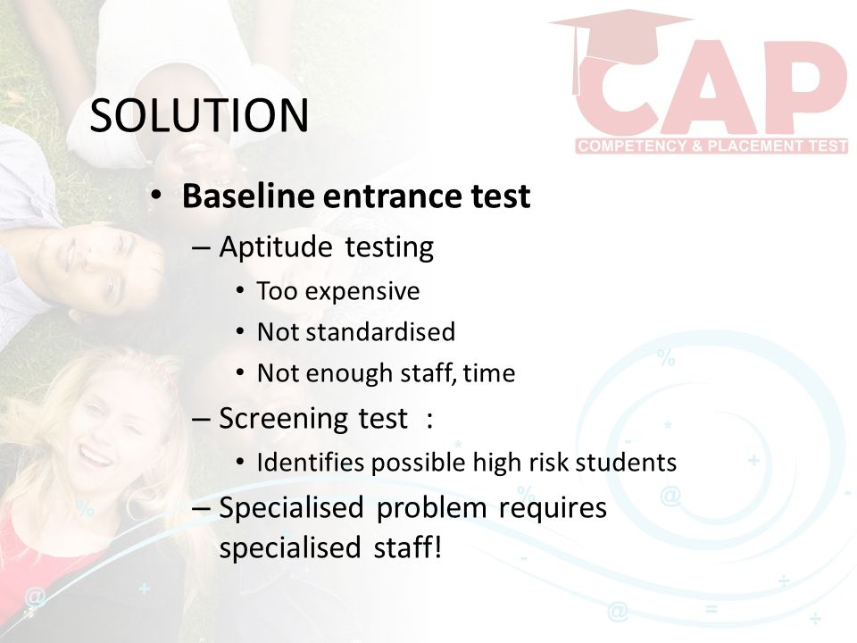 SOLUTION Baseline entrance test – Aptitude testing Too expensive Not standardised Not enough staff, time – Screening test : Identifies possible high risk students – Specialised problem requires specialised staff!
