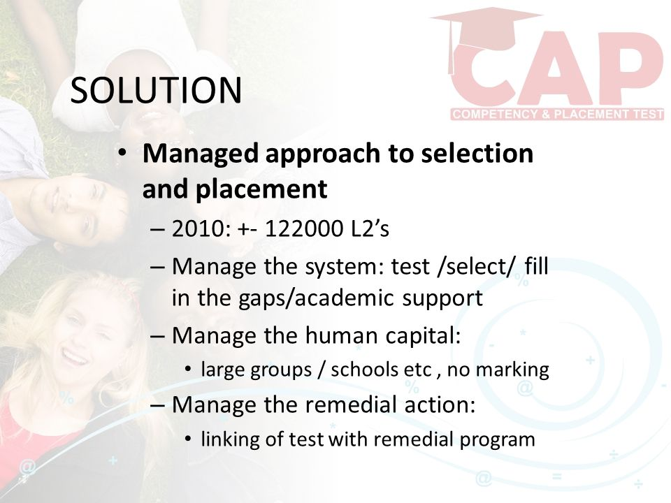 SOLUTION Managed approach to selection and placement – 2010: +- 122000 L2's – Manage the system: test /select/ fill in the gaps/academic support – Man