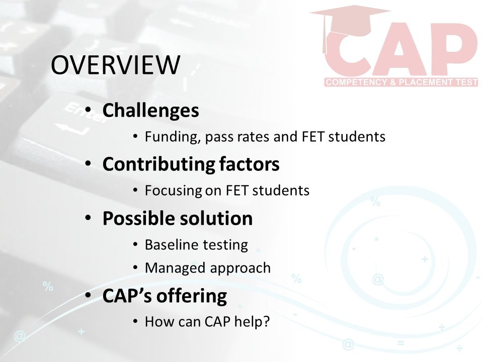 OVERVIEW Challenges Funding, pass rates and FET students Contributing factors Focusing on FET students Possible solution Baseline testing Managed approach CAP's offering How can CAP help