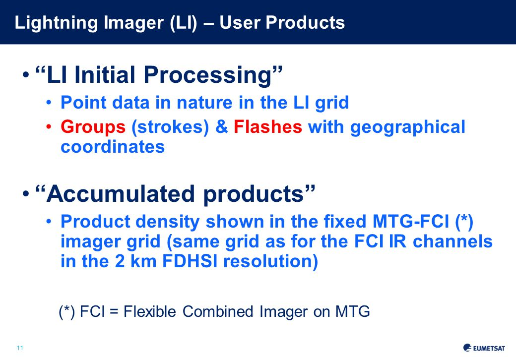 11 Lightning Imager (LI) – User Products LI Initial Processing Point data in nature in the LI grid Groups (strokes) & Flashes with geographical coordinates Accumulated products Product density shown in the fixed MTG-FCI (*) imager grid (same grid as for the FCI IR channels in the 2 km FDHSI resolution) (*) FCI = Flexible Combined Imager on MTG Slide: 11
