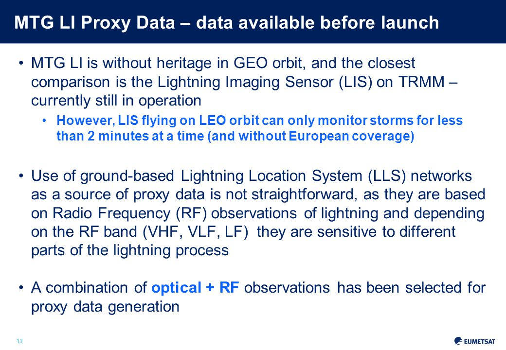 13 MTG LI Proxy Data – data available before launch MTG LI is without heritage in GEO orbit, and the closest comparison is the Lightning Imaging Sensor (LIS) on TRMM – currently still in operation However, LIS flying on LEO orbit can only monitor storms for less than 2 minutes at a time (and without European coverage) Use of ground-based Lightning Location System (LLS) networks as a source of proxy data is not straightforward, as they are based on Radio Frequency (RF) observations of lightning and depending on the RF band (VHF, VLF, LF) they are sensitive to different parts of the lightning process A combination of optical + RF observations has been selected for proxy data generation