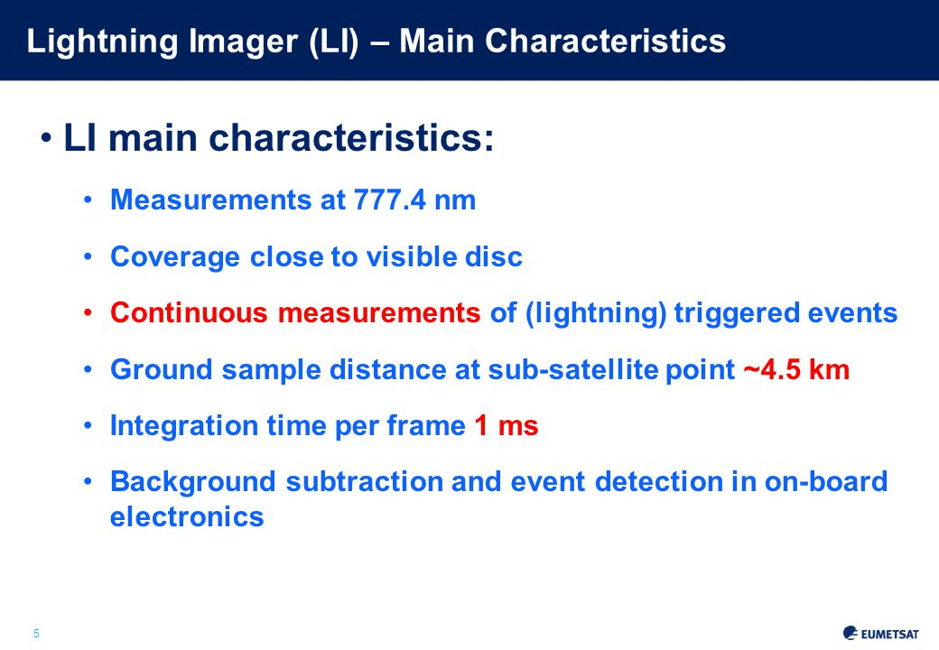 5 Lightning Imager (LI) – Main Characteristics LI main characteristics: Measurements at 777.4 nm Coverage close to visible disc Continuous measurements of (lightning) triggered events Ground sample distance at sub-satellite point ~4.5 km Integration time per frame 1 ms Background subtraction and event detection in on-board electronics Slide: 5