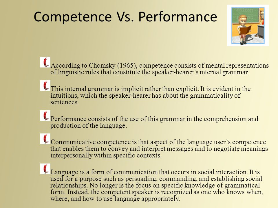 Competence Vs. Performance According to Chomsky (1965), competence consists of mental representations of linguistic rules that constitute the speaker-
