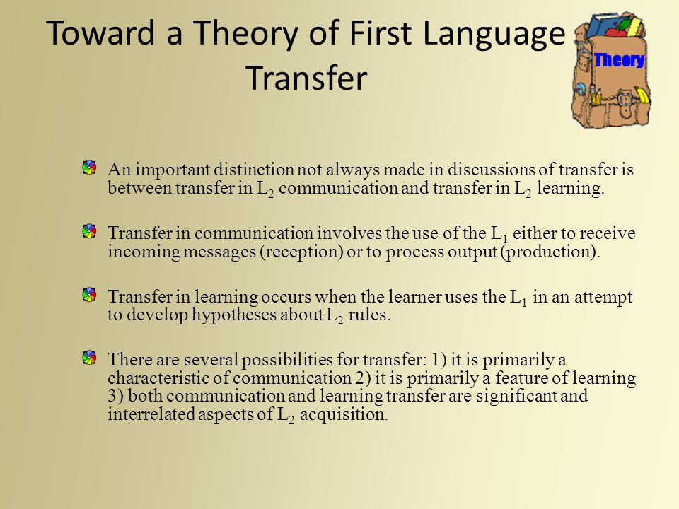 Toward a Theory of First Language Transfer An important distinction not always made in discussions of transfer is between transfer in L 2 communicatio