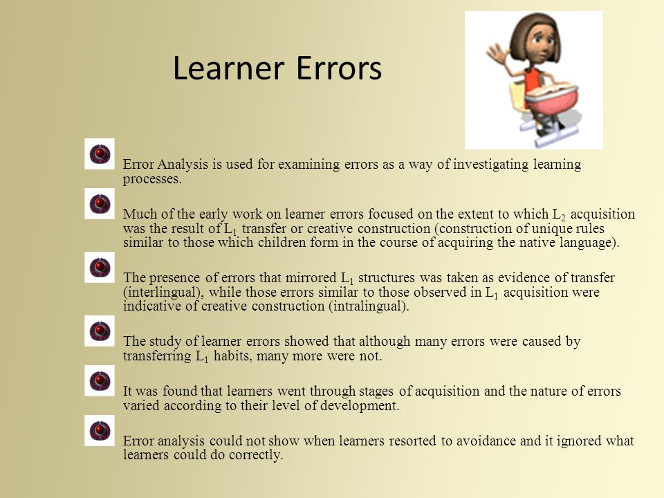 Learner Errors Error Analysis is used for examining errors as a way of investigating learning processes. Much of the early work on learner errors focu