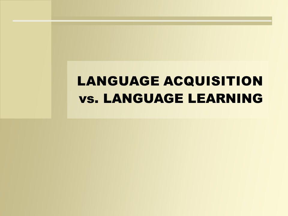 LANGUAGE ACQUISITION vs. LANGUAGE LEARNING