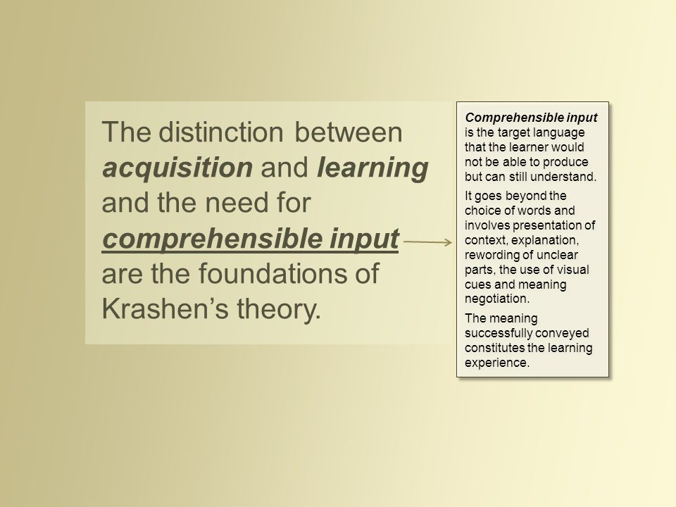 The distinction between acquisition and learning and the need for comprehensible input are the foundations of Krashen's theory. Comprehensible input i