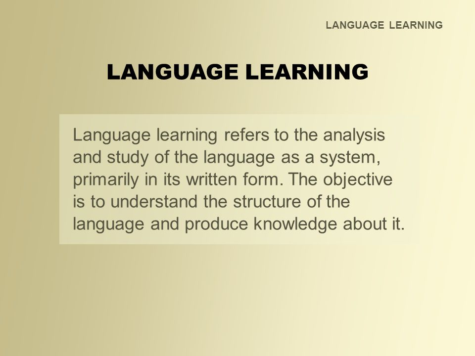 LANGUAGE LEARNING Language learning refers to the analysis and study of the language as a system, primarily in its written form. The objective is to u