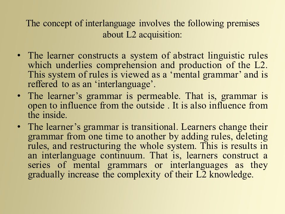 The concept of interlanguage involves the following premises about L2 acquisition: The learner constructs a system of abstract linguistic rules which