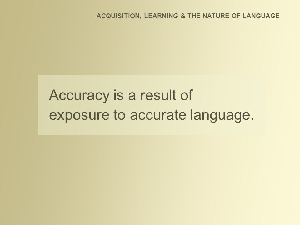 Accuracy is a result of exposure to accurate language. ACQUISITION, LEARNING & THE NATURE OF LANGUAGE
